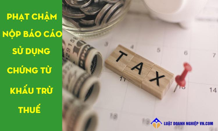 Phạt chậm nộp báo cáo sử dụng chứng từ khấu trừ thuế TNCN